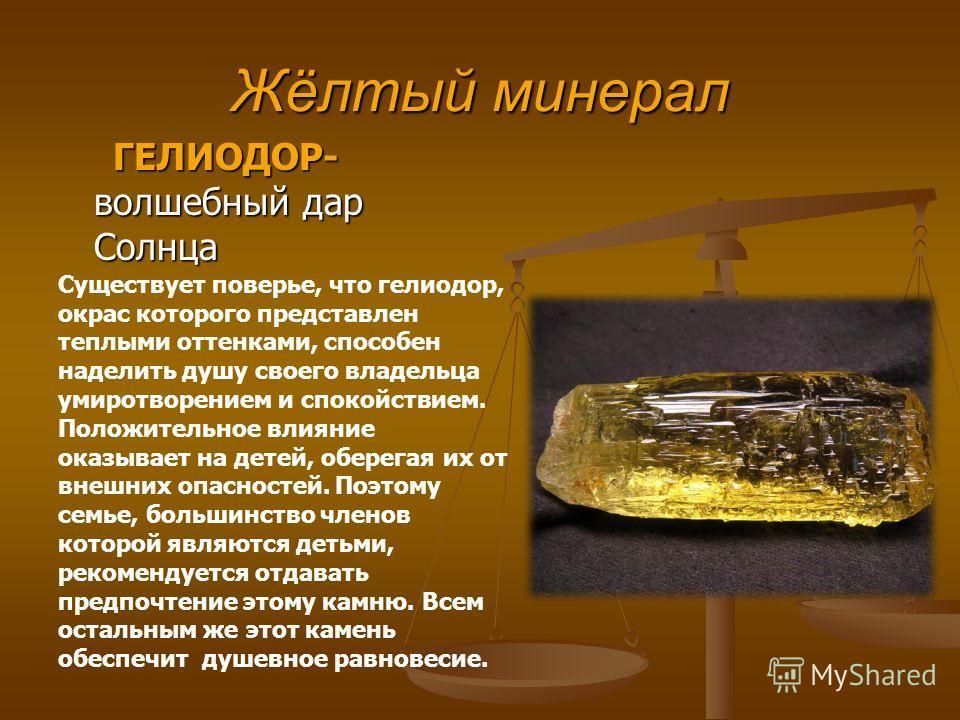 Жёлтый минерал ГЕЛИОДОР- волшебный дар Солнца ГЕЛИОДОР- волшебный дар Солнца Существует поверье, что гелиодор, окрас которого представлен теплыми оттенками, способен наделить душу своего владельца умиротворением и спокойствием. Положительное влияние