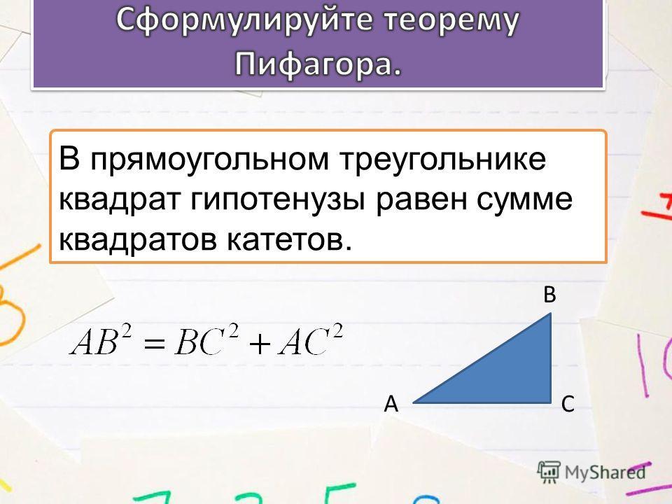 В прямоугольном треугольнике квадрат гипотенузы равен сумме квадратов катетов. А В С