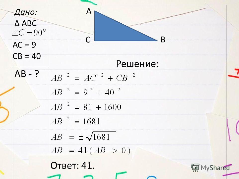 Дано: Δ АВС Решение: Ответ: 41. АВ - ? А В С АС = 9 СВ = 40