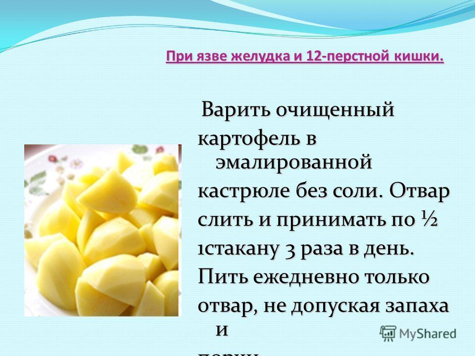 При язве желудка и 12-перстной кишки. При язве желудка и 12-перстной кишки. Варить очищенный Варить очищенный картофель в эмалированной кастрюле без соли. Отвар слить и принимать по ½ 1стакану 3 раза в день. Пить ежедневно только отвар, не допуская з