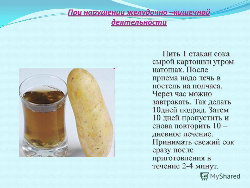 При нарушении желудочно –кишечной деятельности Пить 1 стакан сока сырой картошки утром натощак. После приема надо лечь в постель на полчаса. Через час можно завтракать. Так делать 10дней подряд. Затем 10 дней пропустить и снова повторить 10 – дневное