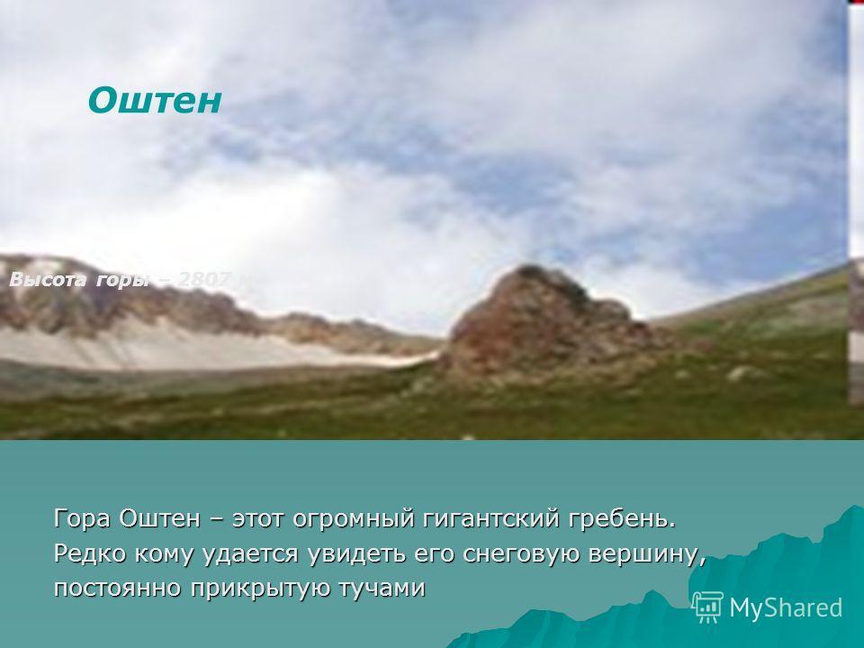 Оштен Высота горы – 2807 м. Гора Оштен – этот огромный гигантский гребень. Редко кому удается увидеть его снеговую вершину, постоянно прикрытую тучами
