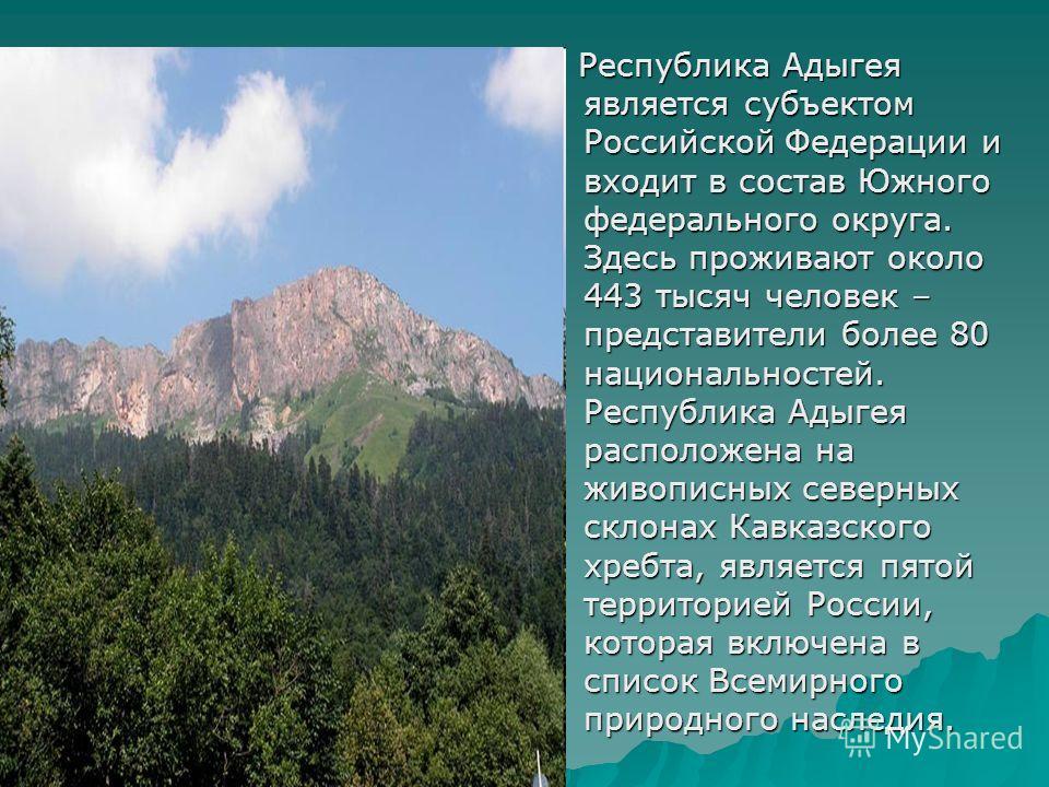 Республика Адыгея является субъектом Российской Федерации и входит в состав Южного федерального округа. Здесь проживают около 443 тысяч человек – представители более 80 национальностей. Республика Адыгея расположена на живописных северных склонах Кав
