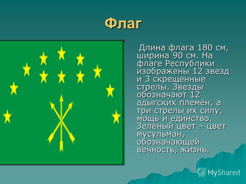 Флаг Длина флага 180 см, ширина 90 см. На флаге Республики изображены 12 звезд и 3 скрещенные стрелы. Звезды обозначают 12 адыгских племён, а три стрелы их силу, мощь и единство. Зелёный цвет – цвет мусульман, обозначающей вечность, жизнь. Длина флаг