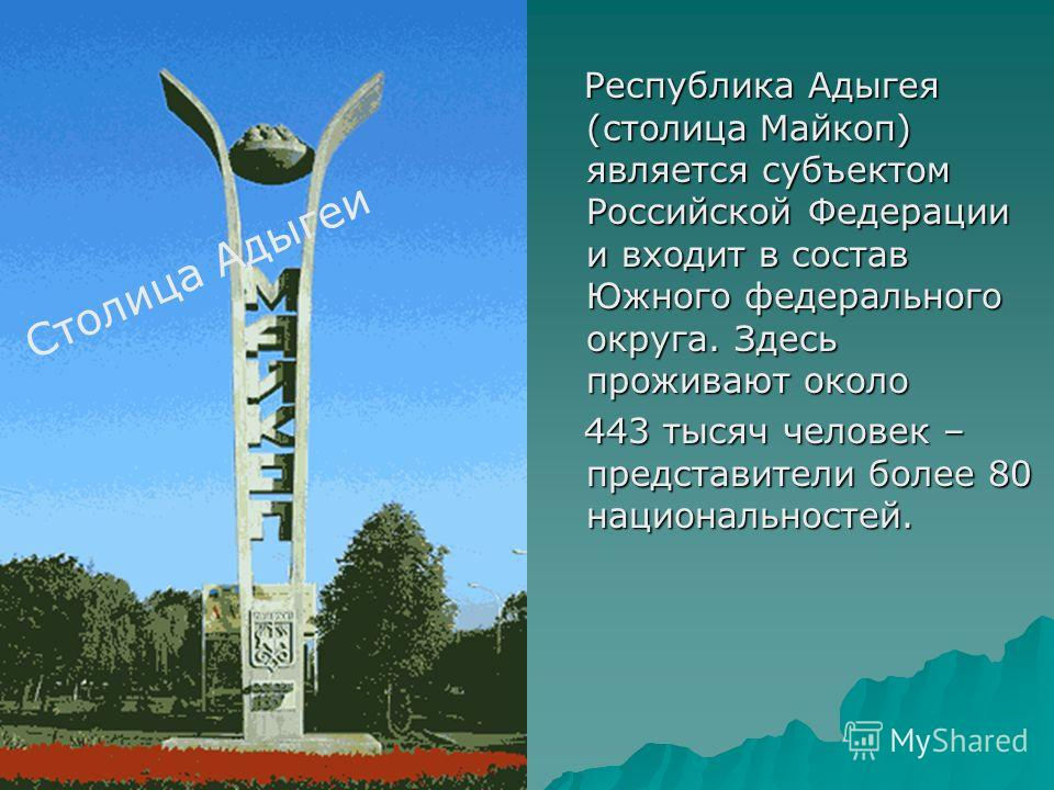 Республика Адыгея (столица Майкоп) является субъектом Российской Федерации и входит в состав Южного федерального округа. Здесь проживают около Республика Адыгея (столица Майкоп) является субъектом Российской Федерации и входит в состав Южного федерал