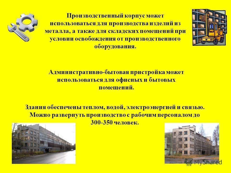 Здания обеспечены теплом, водой, электроэнергией и связью. Можно развернуть производство с рабочим персоналом до 300-350 человек. Производственный корпус может использоваться для производства изделий из металла, а также для складских помещений при ус