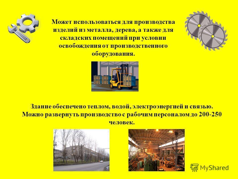 Здание обеспечено теплом, водой, электроэнергией и связью. Можно развернуть производство с рабочим персоналом до 200-250 человек. Может использоваться для производства изделий из металла, дерева, а также для складских помещений при условии освобожден