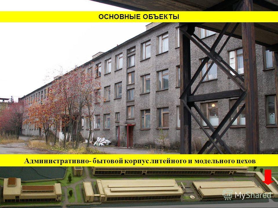 ОСНОВНЫЕ ОБЪЕКТЫ Административно- бытовой корпус литейного и модельного цехов