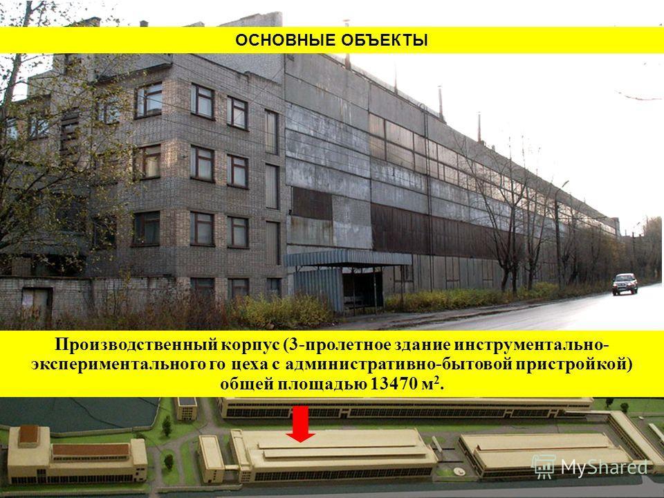 Производственный корпус (3-пролетное здание инструментально- экспериментального го цеха с административно-бытовой пристройкой) общей площадью 13470 м 2. ОСНОВНЫЕ ОБЪЕКТЫ