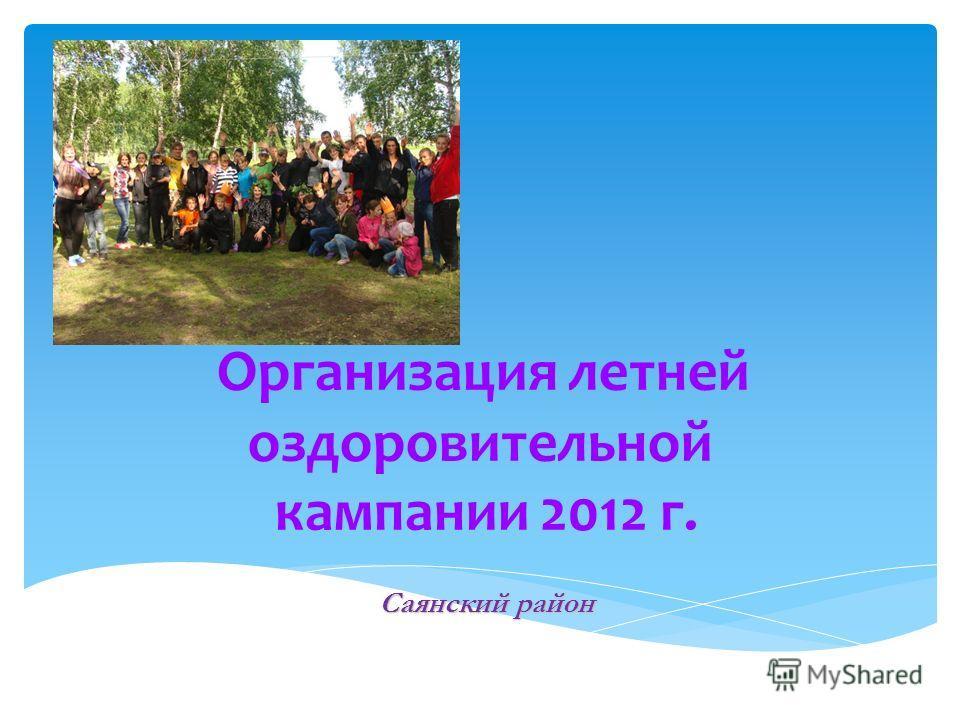 Саянский район Организация летней оздоровительной кампании 2012 г. Саянский район