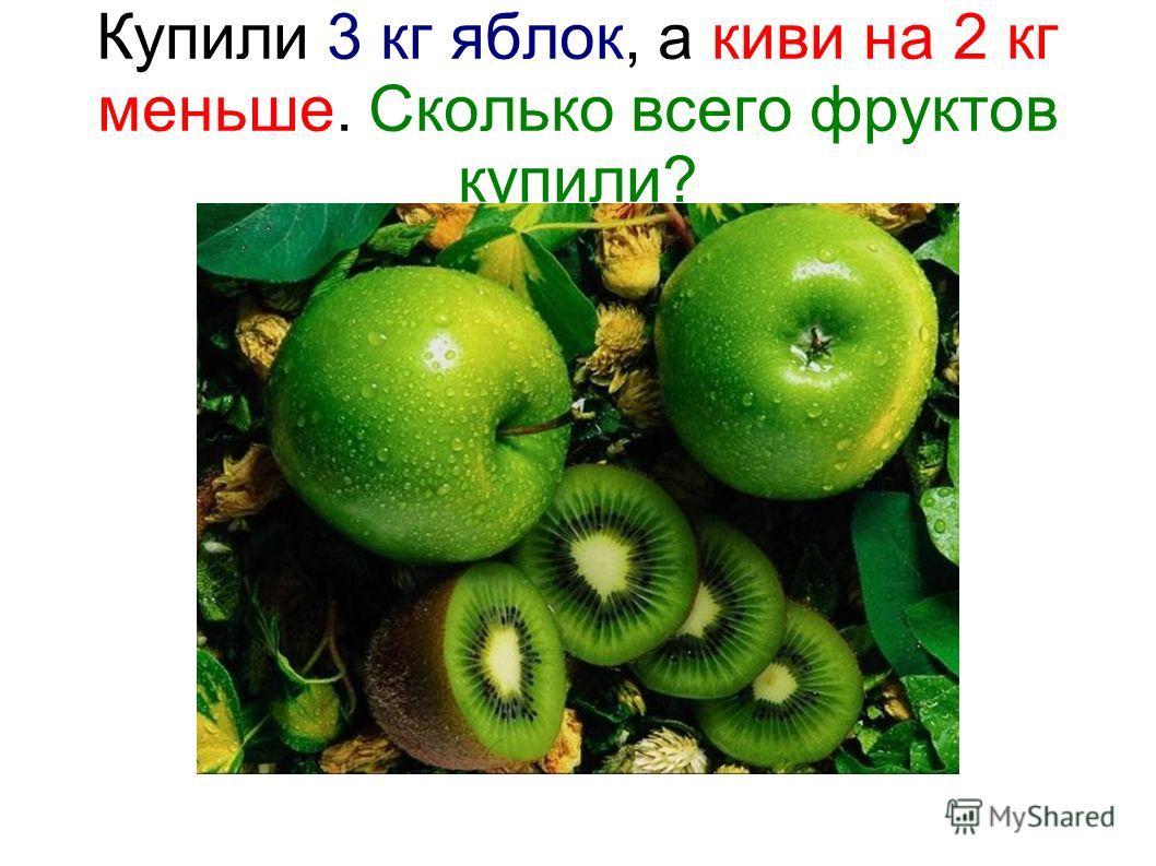 Купили 3 кг яблок, а киви на 2 кг меньше. Сколько всего фруктов купили?