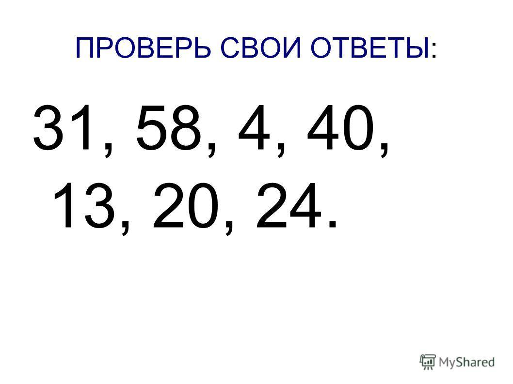ПРОВЕРЬ СВОИ ОТВЕТЫ: 31, 58, 4, 40, 13, 20, 24.