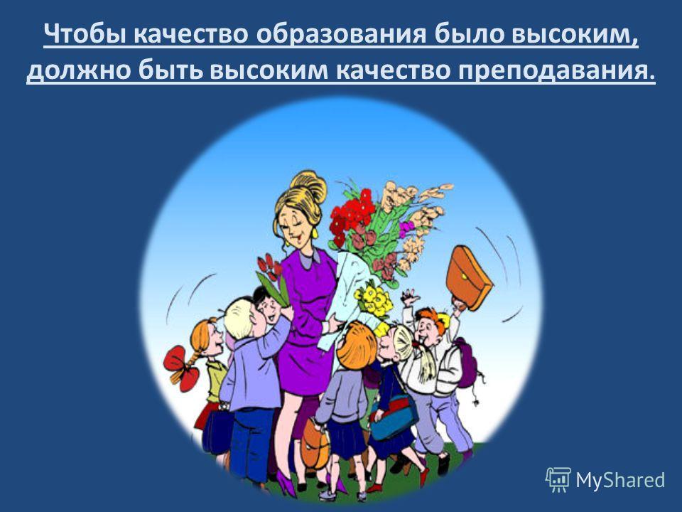 Чтобы качество образования было высоким, должно быть высоким качество преподавания.