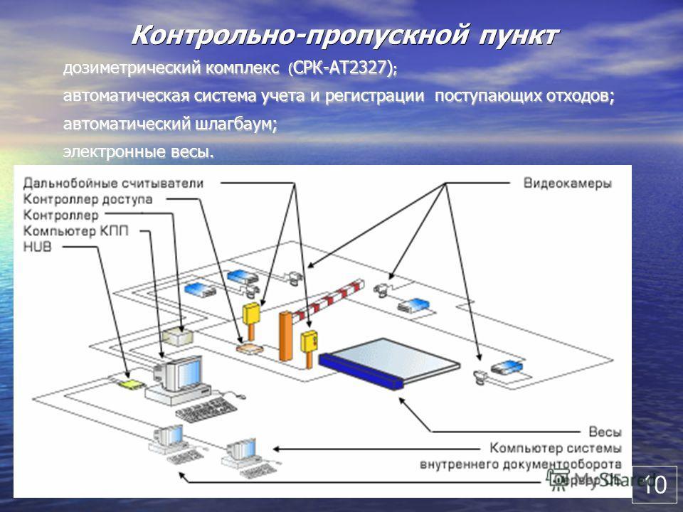 10 Контрольно-пропускной пункт дозиметрический комплекс ( СРК-АТ2327) ; автоматическая система учета и регистрации поступающих отходов; автоматический шлагбаум; электронные весы. 10