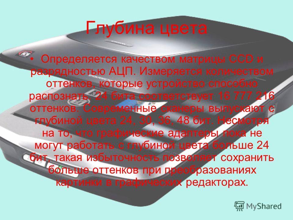 Глубина цвета Определяется качеством матрицы CCD и разрядностью АЦП. Измеряется количеством оттенков, которые устройство способно распознать. 24 бита соответствует 16 777 216 оттенков. Современные сканеры выпускают с глубиной цвета 24, 30, 36, 48 бит