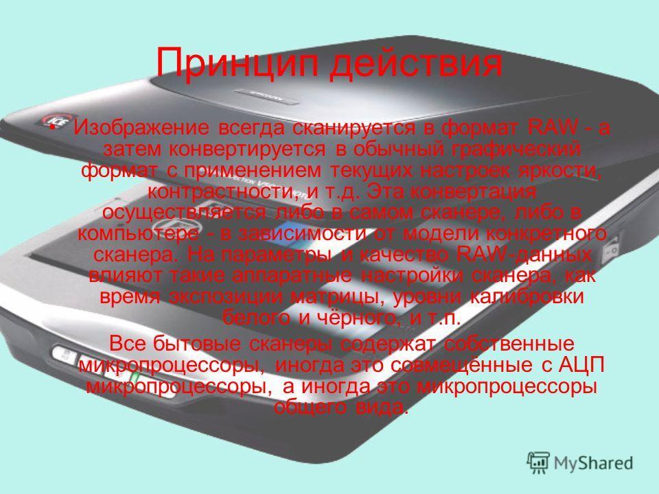 Принцип действия Изображение всегда сканируется в формат RAW - а затем конвертируется в обычный графический формат с применением текущих настроек яркости, контрастности, и т.д. Эта конвертация осуществляется либо в самом сканере, либо в компьютере -