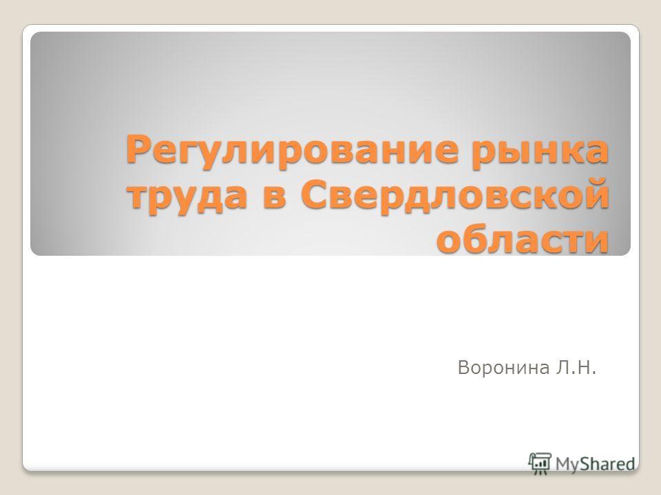 Регулирование рынка труда в Свердловской области Воронина Л.Н.