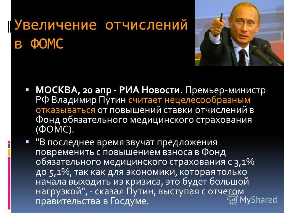 Увеличение отчислений в ФОМС МОСКВА, 20 апр - РИА Новости. Премьер-министр РФ Владимир Путин считает нецелесообразным отказываться от повышений ставки отчислений в Фонд обязательного медицинского страхования (ФОМС).