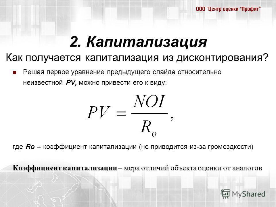 2. Капитализация Решая первое уравнение предыдущего слайда относительно неизвестной PV, можно привести его к виду: где Ro – коэффициент капитализации (не приводится из-за громоздкости) Коэффициент капитализации – мера отличий объекта оценки от аналог