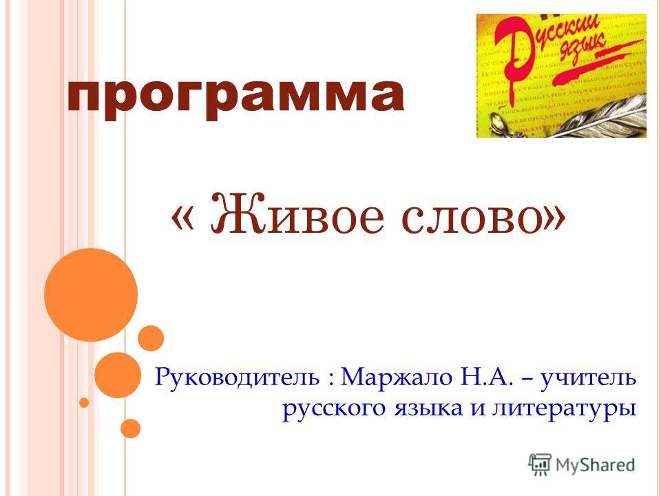« Живое слово» Руководитель : Маржало Н.А. – учитель русского языка и литературы программа