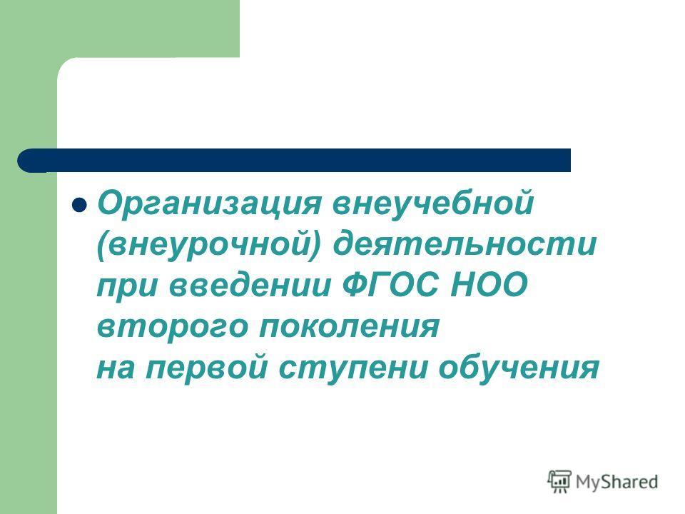 Организация внеучебной (внеурочной) деятельности при введении ФГОС НОО второго поколения на первой ступени обучения