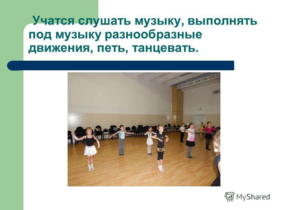 Учатся слушать музыку, выполнять под музыку разнообразные движения, петь, танцевать.