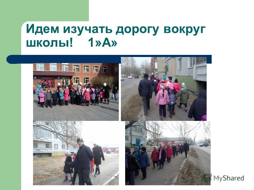 Идем изучать дорогу вокруг школы! 1»А»