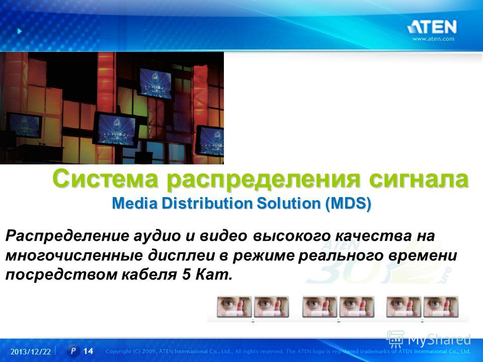 2013/12/22 www.aten.com 14 Система распределения сигнала Media Distribution Solution (MDS) Система распределения сигнала Media Distribution Solution (MDS) Распределение аудио и видео высокого качества на многочисленные дисплеи в режиме реального врем