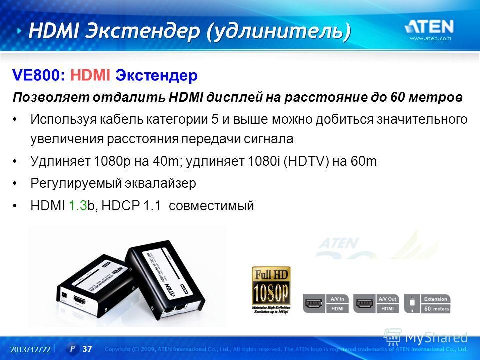 2013/12/22 www.aten.com 37 HDMI Экстендер (удлинитель) VE800: HDMI Экстендер Позволяет отдалить HDMI дисплей на расстояние до 60 метров Используя кабель категории 5 и выше можно добиться значительного увеличения расстояния передачи сигнала Удлиняет 1