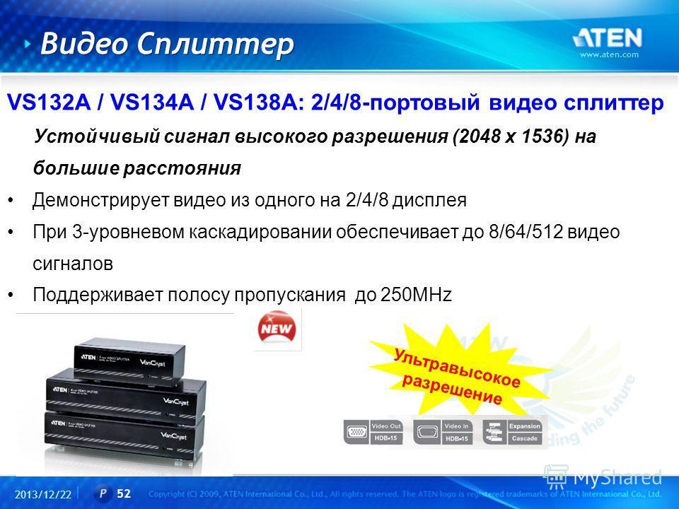 2013/12/22 www.aten.com 52 Видео Сплиттер VS132A / VS134A / VS138A: 2/4/8-портовый видео сплиттер Устойчивый сигнал высокого разрешения (2048 x 1536) на большие расстояния Демонстрирует видео из одного на 2/4/8 дисплея При 3-уровневом каскадировании