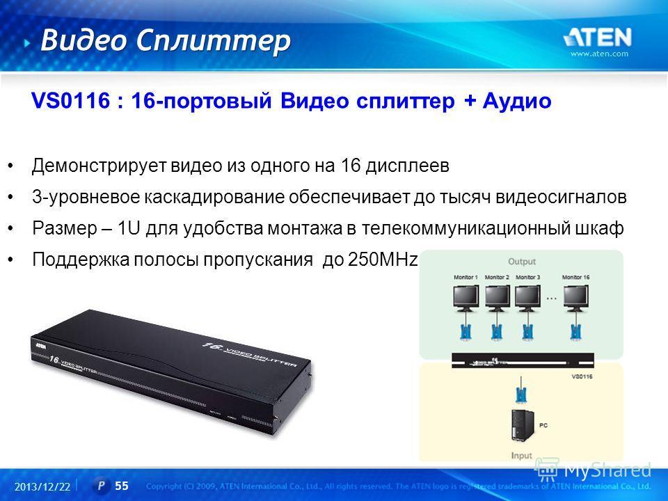 2013/12/22 www.aten.com 55 Видео Сплиттер VS0116 : 16-портовый Видео сплиттер + Аудио Демонстрирует видео из одного на 16 дисплеев 3-уровневое каскадирование обеспечивает до тысяч видеосигналов Размер – 1U для удобства монтажа в телекоммуникационный