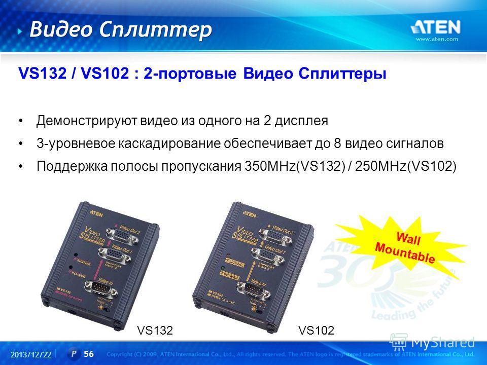 2013/12/22 www.aten.com 56 Видео Сплиттер VS132 / VS102 : 2-портовые Видео Сплиттеры Демонстрируют видео из одного на 2 дисплея 3-уровневое каскадирование обеспечивает до 8 видео сигналов Поддержка полосы пропускания 350MHz(VS132) / 250MHz(VS102) VS1
