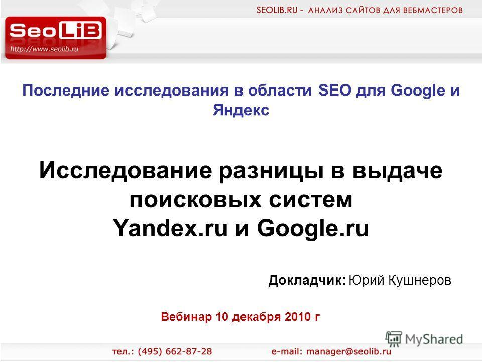 Последние исследования в области SEO для Google и Яндекс Докладчик: Юрий Кушнеров Исследование разницы в выдаче поисковых систем Yandex.ru и Google.ru Вебинар 10 декабря 2010 г