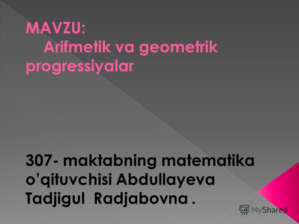 MAVZU: Arifmetik va geometrik progressiyalar 307- maktabning matematika oqituvchisi Abdullayeva Tadjigul Radjabovna.
