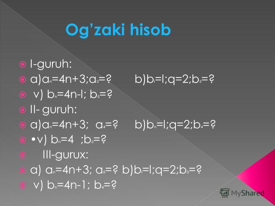 Ogzaki hisob I-guruh: a)a n =4n+3;a 3 =? b)b i =l;q=2;b 3 =? v) b n =4n-l; b 5 =? II- guruh: a)a n =4n+3; a 4 =? b)b n =l;q=2;b 4 =? v) b n =4 ;b 3 =? III-gurux: a) a n =4n+3; a 5 =? b)b i =l;q=2;b 5 =? v) b n =4n-1; b 4 =?