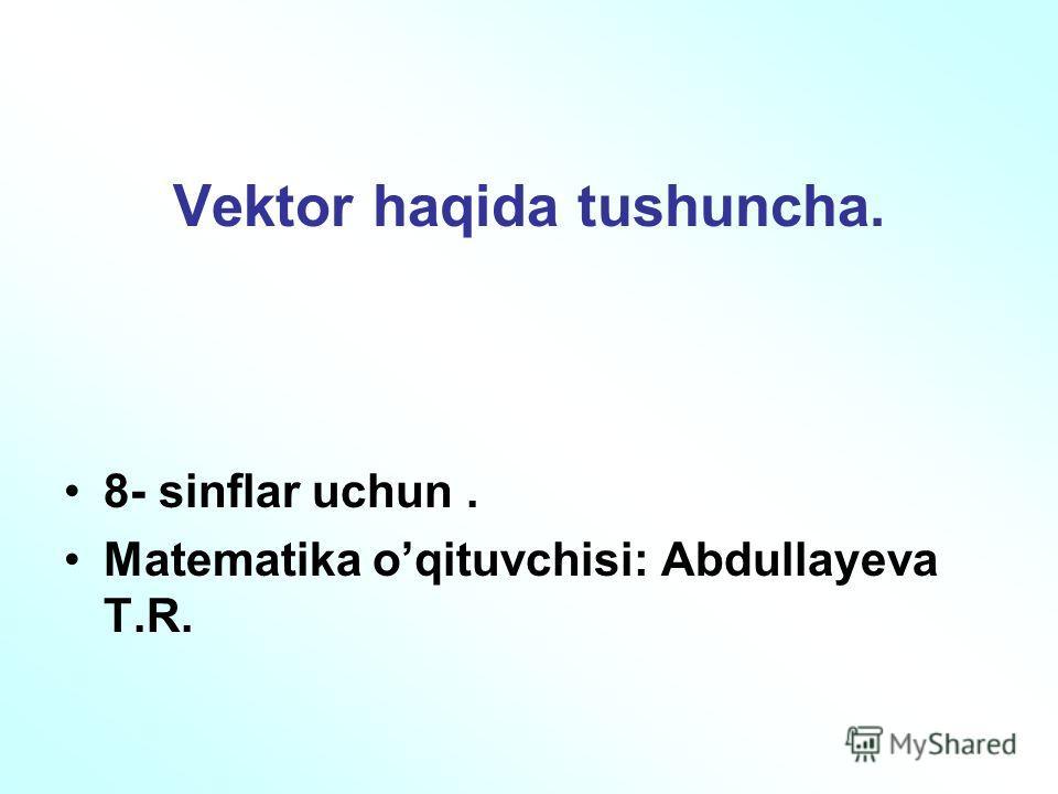 Vektor haqida tushuncha. 8- sinflar uchun. Matematika oqituvchisi: Abdullayeva T.R.