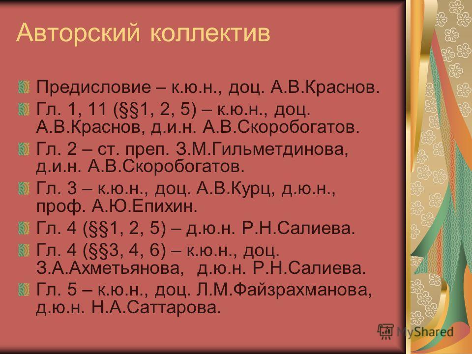 6 Авторский коллектив Предисловие – к.ю.н., доц. А.В.Краснов. Гл. 1, 11 (§§1, 2, 5) – к.ю.н., доц. А.В.Краснов, д.и.н. А.В.Скоробогатов. Гл. 2 – ст. преп. З.М.Гильметдинова, д.и.н. А.В.Скоробогатов. Гл. 3 – к.ю.н., доц. А.В.Курц, д.ю.н., проф. А.Ю.Еп