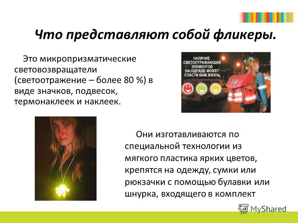 Что представляют собой фликеры. Это микропризматические световозвращатели (светоотражение – более 80 %) в виде значков, подвесок, термонаклеек и наклеек. Они изготавливаются по специальной технологии из мягкого пластика ярких цветов, крепятся на одеж