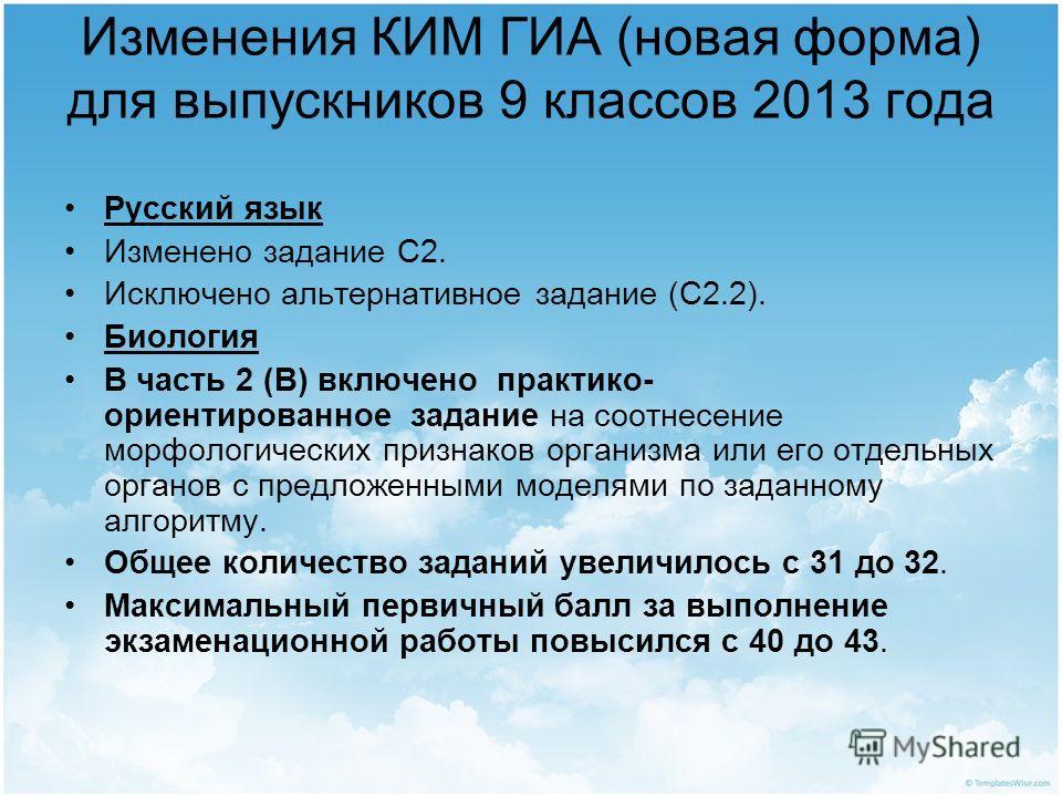 Изменения КИМ ГИА (новая форма) для выпускников 9 классов 2013 года Русский язык Изменено задание С2. Исключено альтернативное задание (С2.2). Биология В часть 2 (В) включено практико- ориентированное задание на соотнесение морфологических признаков