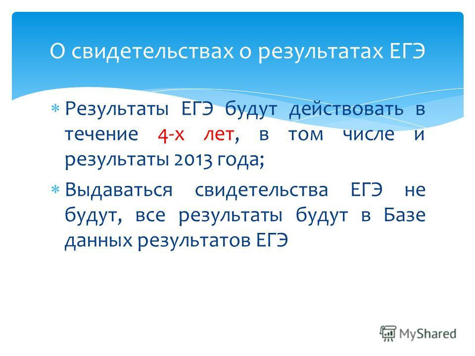 Результаты ЕГЭ будут действовать в течение 4-х лет, в том числе и результаты 2013 года; Выдаваться свидетельства ЕГЭ не будут, все результаты будут в Базе данных результатов ЕГЭ О свидетельствах о результатах ЕГЭ