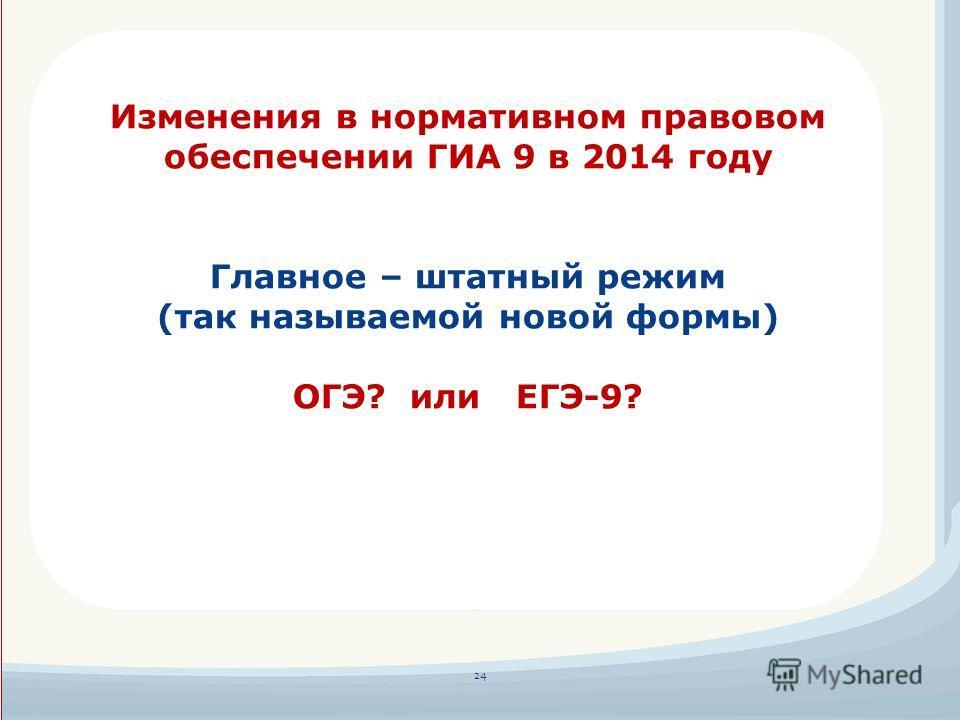 24 Изменения в нормативном правовом обеспечении ГИА 9 в 2014 году Главное – штатный режим (так называемой новой формы) ОГЭ? или ЕГЭ-9?