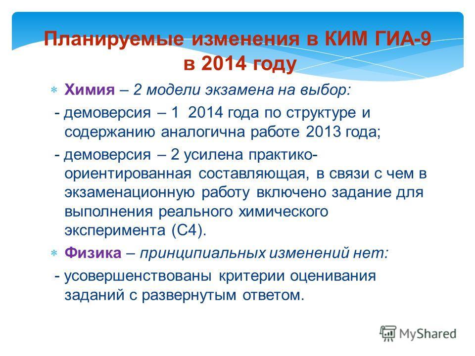 Планируемые изменения в КИМ ГИА-9 в 2014 году Химия – 2 модели экзамена на выбор: - демоверсия – 1 2014 года по структуре и содержанию аналогична работе 2013 года; - демоверсия – 2 усилена практико- ориентированная составляющая, в связи с чем в экзам