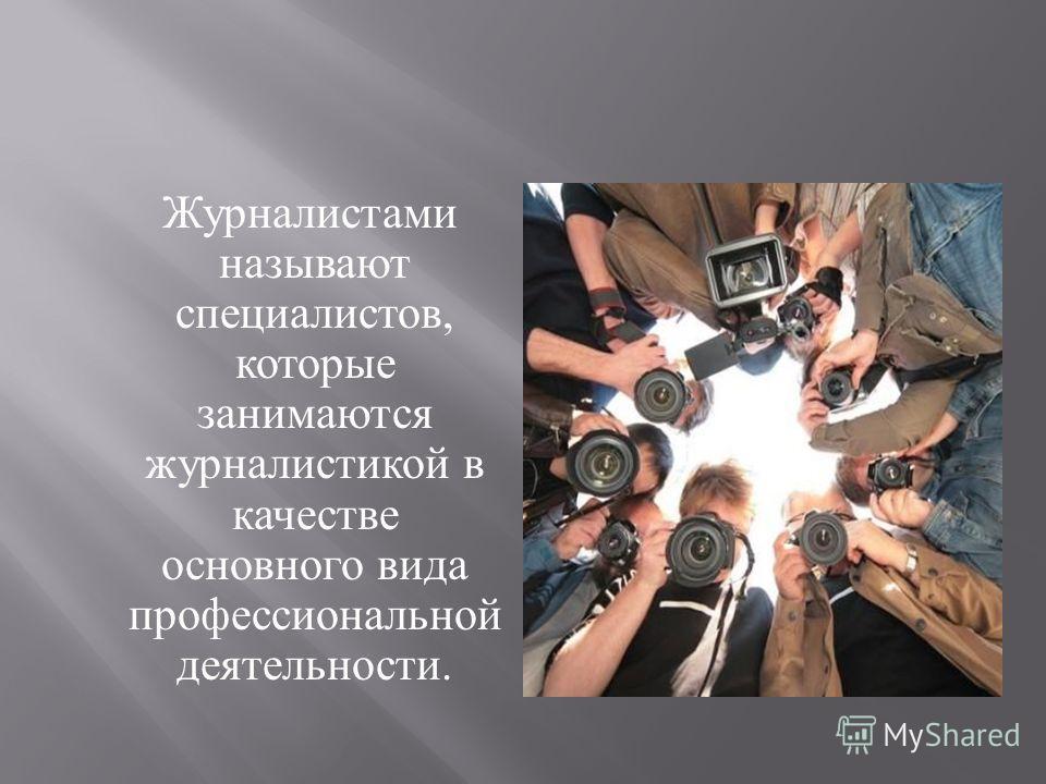 Журналистами называют специалистов, которые занимаются журналистикой в качестве основного вида профессиональной деятельности.
