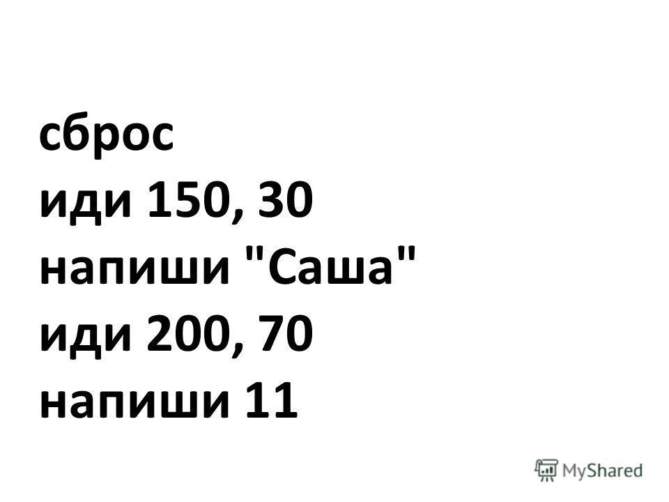 сброс иди 150, 30 напиши Саша иди 200, 70 напиши 11