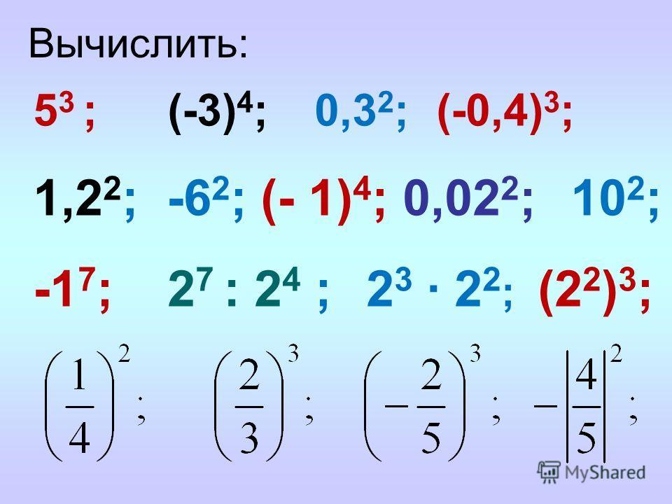 Вычислить: 5 3 ; (-3) 4 ; 0,3 2 ; (-0,4) 3 ; 1,2 2 ; -6 2 ; (- 1) 4 ; 0,02 2 ;10 2 ; -1 7 ; 2 7 : 2 4 ; 2 3 2 2 ; (2 2 ) 3 ;