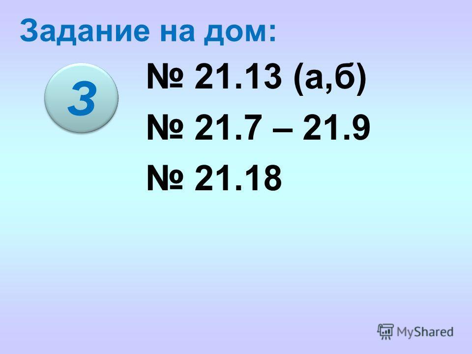 Задание на дом: 21.13 (а,б) 21.7 – 21.9 21.18 З З