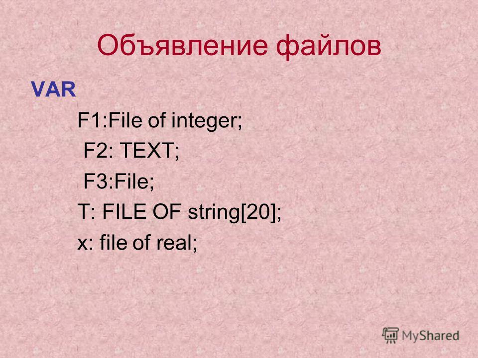 Объявление файлов VAR F1:File of integer; F2: TEXT; F3:File; T: FILE OF string[20]; x: file of real;