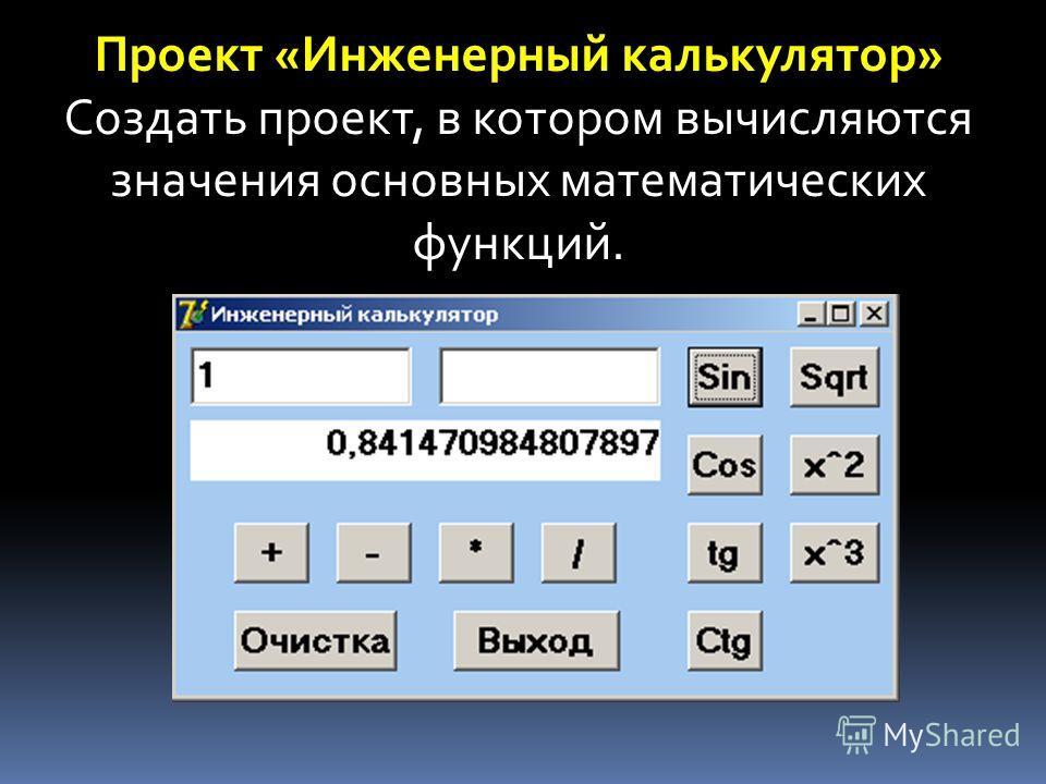 Проект «Инженерный калькулятор» Создать проект, в котором вычисляются значения основных математических функций.