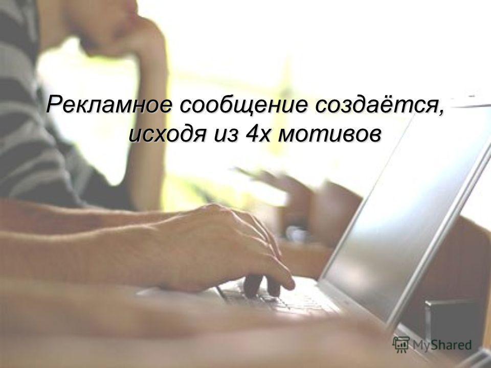 Рекламное сообщение создаётся, исходя из 4х мотивов
