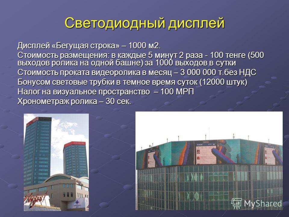 Светодиодный дисплей Дисплей «Бегущая строка» – 1000 м2. Стоимость размещения: в каждые 5 минут 2 раза - 100 тенге (500 выходов ролика на одной башне) за 1000 выходов в сутки Стоимость проката видеоролика в месяц – 3 000 000 т.без НДС Бонусом световы